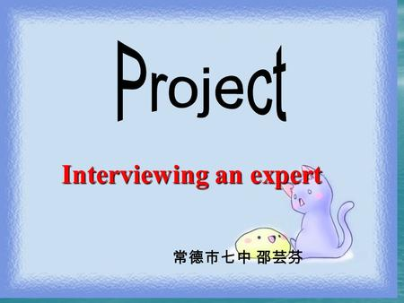 Interviewing an expert Interviewing an expert 常德市七中 邵芸芬.