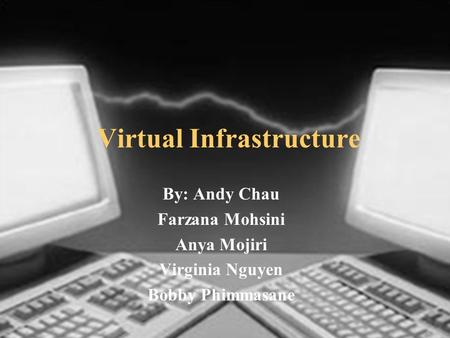 Virtual Infrastructure By: Andy Chau Farzana Mohsini Anya Mojiri Virginia Nguyen Bobby Phimmasane.