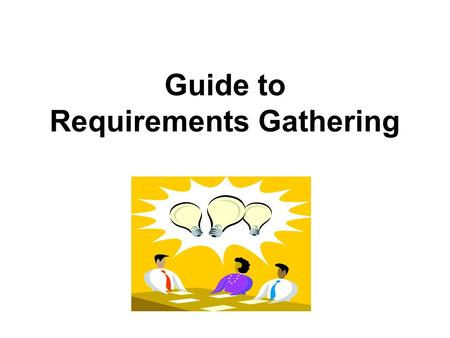 Guide to Requirements Gathering. 2 Contents  What is requirements gathering?  Why requirements gathering is key  Requirements gathering activities.