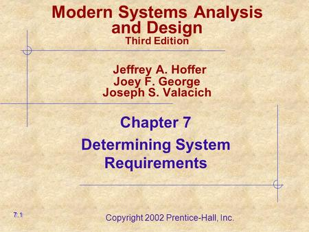 Copyright 2002 Prentice-Hall, Inc. Modern Systems Analysis and Design Third Edition Jeffrey A. Hoffer Joey F. George Joseph S. Valacich Chapter 7 Determining.