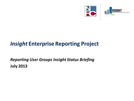 Insight Enterprise Reporting Project Reporting User Groups Insight Status Briefing July 2013.