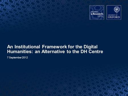 1 An Institutional Framework for the Digital Humanities: an Alternative to the DH Centre 7 September 2012.
