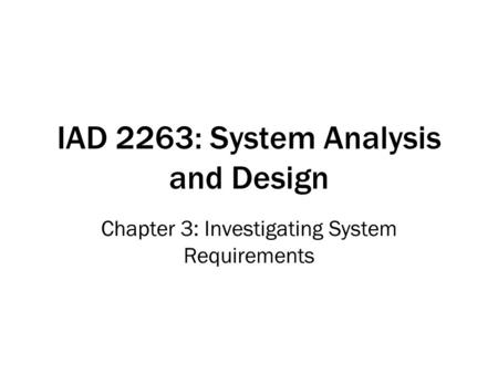 IAD 2263: System Analysis and Design Chapter 3: Investigating System Requirements.