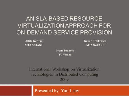 AN SLA-BASED RESOURCE VIRTUALIZATION APPROACH FOR ON-DEMAND SERVICE PROVISION Gabor Kecskemeti MTA SZTAKI International Workshop on Virtualization Technologies.