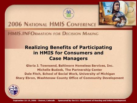 September 18-19, 2006 – Denver, Colorado Sponsored by the U.S. Department of Housing and Urban Development Realizing Benefits of Participating in HMIS.