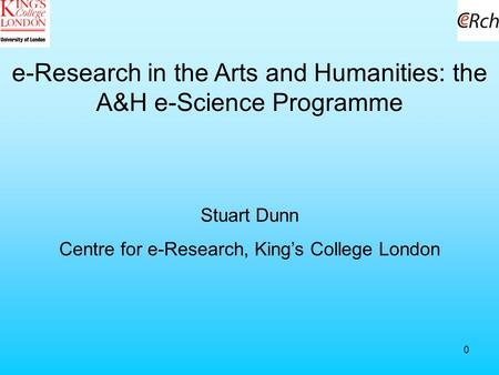 0 e-Research in the Arts and Humanities: the A&H e-Science Programme Stuart Dunn Centre for e-Research, King's College London.
