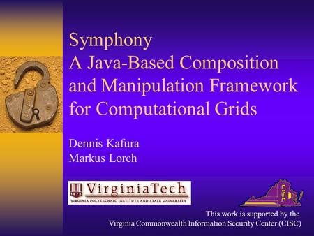 Symphony A Java-Based Composition and Manipulation Framework for Computational Grids Dennis Kafura Markus Lorch This work is supported by the Virginia.