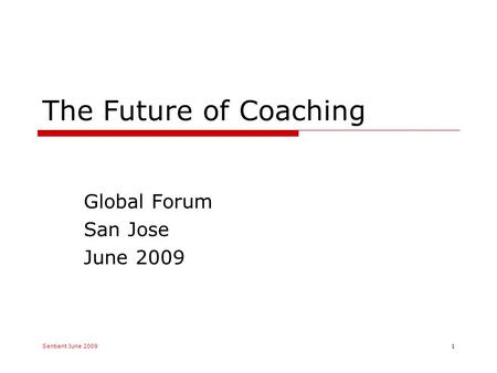 The Future of Coaching Global Forum San Jose June 2009 Sentient June 20091.