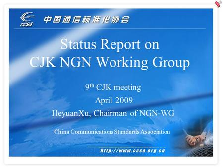 1 Status Report on CJK NGN Working Group China Communications Standards Association 9 th CJK meeting April 2009 HeyuanXu, Chairman of NGN-WG.