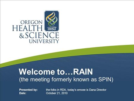 Welcome to…RAIN (the meeting formerly known as SPIN) Presented by: the folks in RDA, today's emcee is Dana Director Date: October 21, 2010.