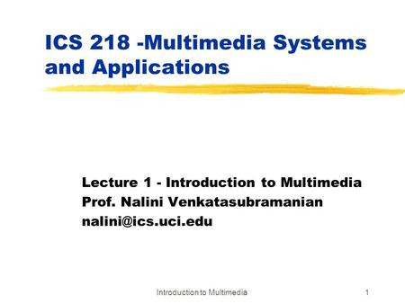 Introduction to Multimedia1 ICS 218 -Multimedia Systems and Applications Lecture 1 - Introduction to Multimedia Prof. Nalini Venkatasubramanian