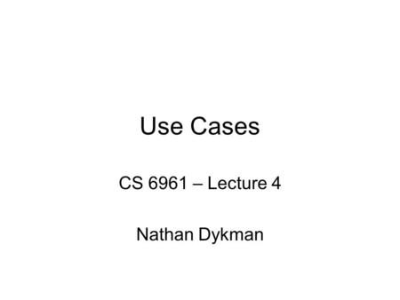 Use Cases CS 6961 – Lecture 4 Nathan Dykman. Neumont UniversityCS 322 - Lecture 102 Administration Homework 1 is due –Still reviewing the proposal, but.