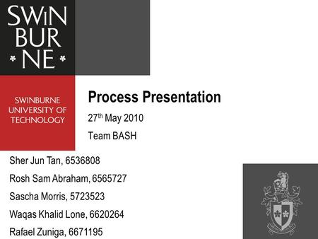 Process Presentation 27 th May 2010 Team BASH Sher Jun Tan, 6536808 Rosh Sam Abraham, 6565727 Sascha Morris, 5723523 Waqas Khalid Lone, 6620264 Rafael.