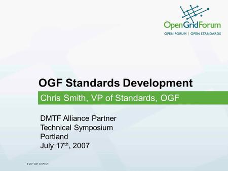 © 2007 Open Grid Forum OGF Standards Development Chris Smith, VP of Standards, OGF DMTF Alliance Partner Technical Symposium Portland July 17 th, 2007.