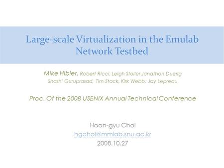 Large-scale Virtualization in the Emulab Network Testbed Mike Hibler, Robert Ricci, Leigh Stoller Jonathon Duerig Shashi Guruprasad, Tim Stack, Kirk Webb,