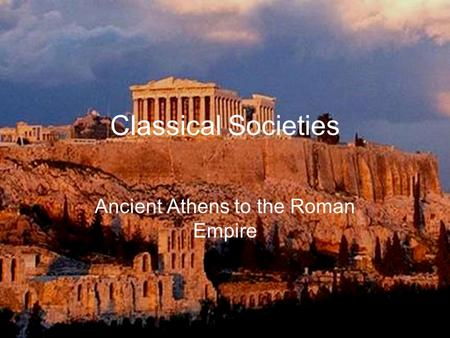 Classical Societies Ancient Athens to the Roman Empire.