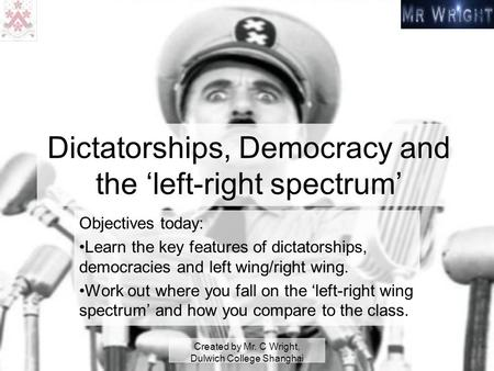 Created by Mr. C Wright, Dulwich College Shanghai Dictatorships, Democracy and the 'left-right spectrum' Objectives today: Learn the key features of dictatorships,
