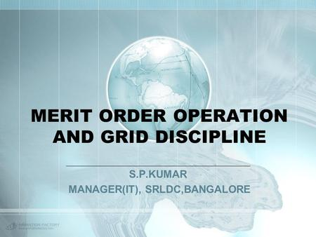 MERIT ORDER OPERATION AND GRID DISCIPLINE S.P.KUMAR MANAGER(IT), SRLDC,BANGALORE.