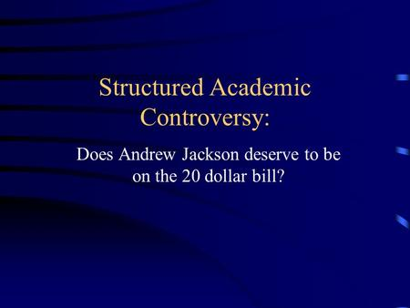 Structured Academic Controversy: Does Andrew Jackson deserve to be on the 20 dollar bill?