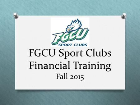 FGCU Sport Clubs Financial Training Fall 2015. Today's Agenda O Duties of a Treasurer O Types of Accounts & Access to Funds O Purchasing & Reimbursements.
