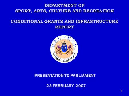 1 DEPARTMENT OF SPORT, ARTS, CULTURE AND RECREATION CONDITIONAL GRANTS AND INFRASTRUCTURE REPORT PRESENTATION TO PARLIAMENT 22 FEBRUARY 2007.