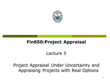 1 Fin650:Project Appraisal Lecture 5 Project Appraisal Under Uncertainty and Appraising Projects with Real Options.