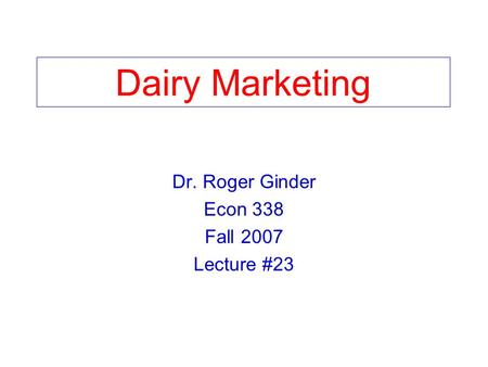 Dairy Marketing Dr. Roger Ginder Econ 338 Fall 2007 Lecture #23.