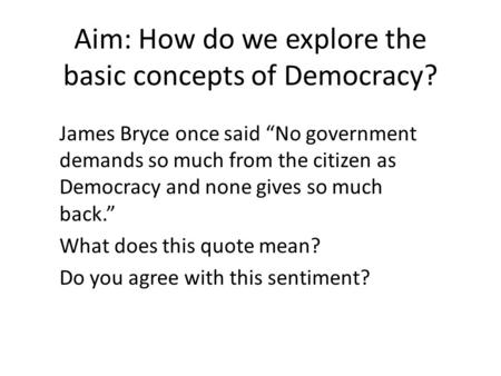 "Aim: How do we explore the basic concepts of Democracy? James Bryce once said ""No government demands so much from the citizen as Democracy and none gives."