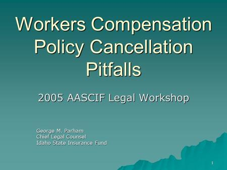 1 Workers Compensation Policy Cancellation Pitfalls 2005 AASCIF Legal Workshop George M. Parham Chief Legal Counsel Idaho State Insurance Fund.