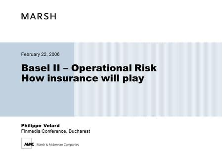 Philippe Velard Finmedia Conference, Bucharest Basel II – Operational Risk How insurance will play February 22, 2006.