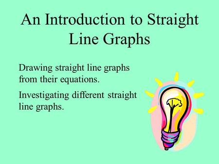 An Introduction to Straight Line Graphs Drawing straight line graphs from their equations. Investigating different straight line graphs.