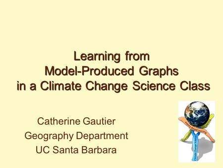 Learning from Model-Produced Graphs in a Climate Change Science Class Catherine Gautier Geography Department UC Santa Barbara.