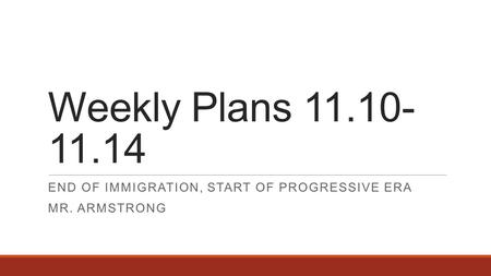 Weekly Plans 11.10- 11.14 END OF IMMIGRATION, START OF PROGRESSIVE ERA MR. ARMSTRONG.