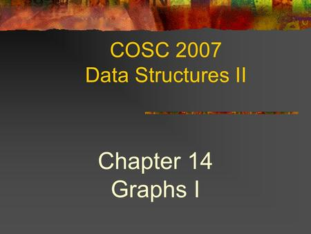 COSC 2007 Data Structures II Chapter 14 Graphs I.