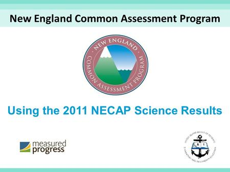 Using the 2011 NECAP Science Results New England Common Assessment Program.