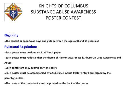 KNIGHTS OF COLUMBUS SUBSTANCE ABUSE AWARENESS POSTER CONTEST Eligibility  The contest is open to all boys and girls between the ages of 8 and 14 years.