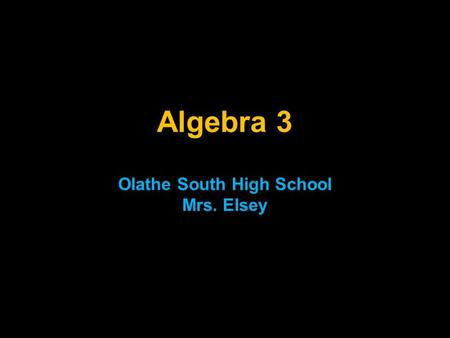 Algebra 3 Olathe South High School Mrs. Elsey. Welcome to the study of Mathematics! I hope you will find this class both enjoyable and rewarding. In order.