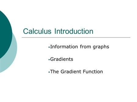 Calculus Introduction Information from graphs Gradients The Gradient Function.