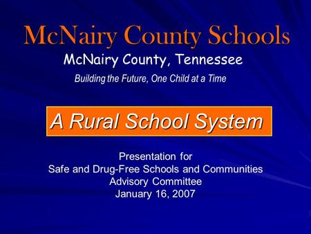 McNairy County Schools McNairy County, Tennessee A Rural School System Building the Future, One Child at a Time Presentation for Safe and Drug-Free Schools.
