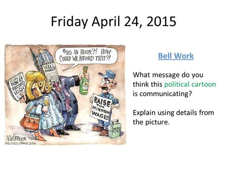 Friday April 24, 2015 Bell Work What message do you think this political cartoon is communicating? Explain using details from the picture.