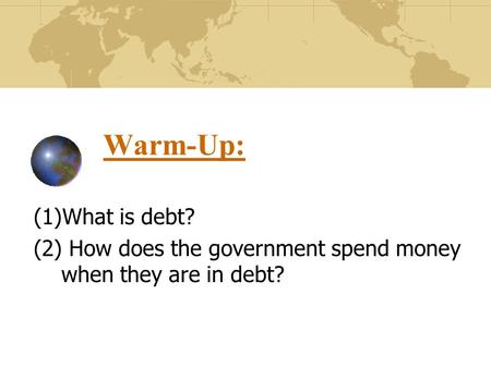 Warm-Up: (1)What is debt? (2) How does the government spend money when they are in debt?