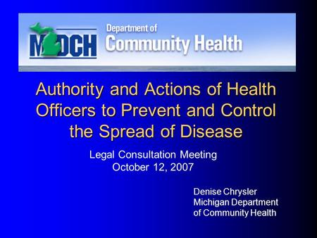 Authority and Actions of Health Officers to Prevent and Control the Spread of Disease Denise Chrysler Michigan Department of Community Health Legal Consultation.