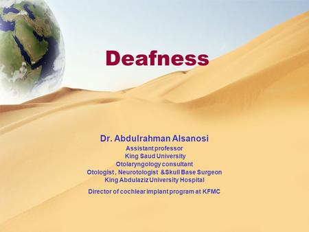Deafness Dr. Abdulrahman Alsanosi Assistant professor King Saud University Otolaryngology consultant Otologist, Neurotologist &Skull Base Surgeon King.