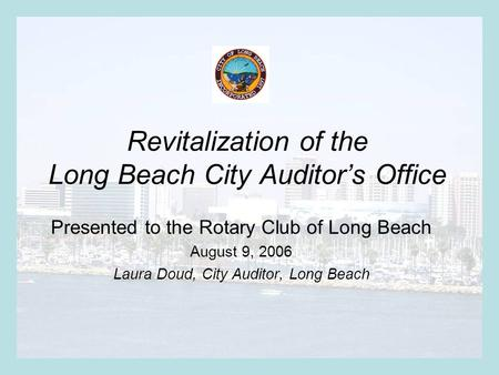 Revitalization of the Long Beach City Auditor's Office Presented to the Rotary Club of Long Beach August 9, 2006 Laura Doud, City Auditor, Long Beach.