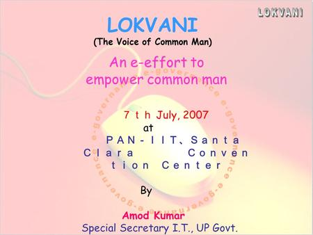 LOKVANI (The Voice of Common Man) effort An e-effort to empower common man 7th July, 2007 at PAN-IIT、Santa Clara Conven tion Center By Amod Kumar Special.