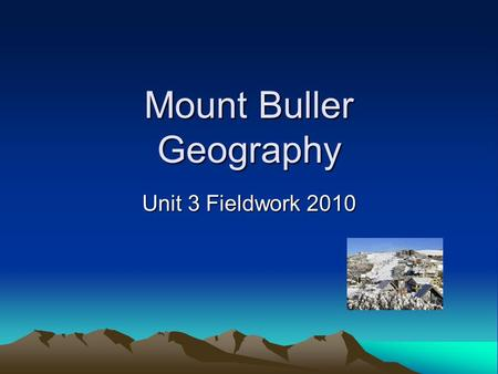Mount Buller Geography Unit 3 Fieldwork 2010 Format of the SAC A written and media booklet is developed in and out of class over the next 3 weeks. This.
