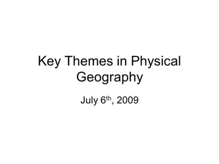 Key Themes in Physical Geography July 6 th, 2009.
