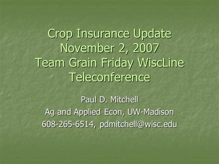 Crop Insurance Update November 2, 2007 Team Grain Friday WiscLine Teleconference Paul D. Mitchell Ag and Applied Econ, UW-Madison 608-265-6514,