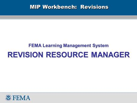 MIP Workbench: Revisions FEMA Learning Management System REVISION RESOURCE MANAGER.