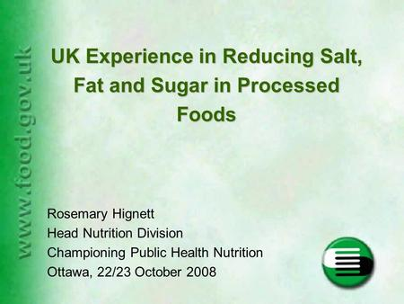 Rosemary Hignett Head Nutrition Division Championing Public Health Nutrition Ottawa, 22/23 October 2008 UK Experience in Reducing Salt, Fat and Sugar in.
